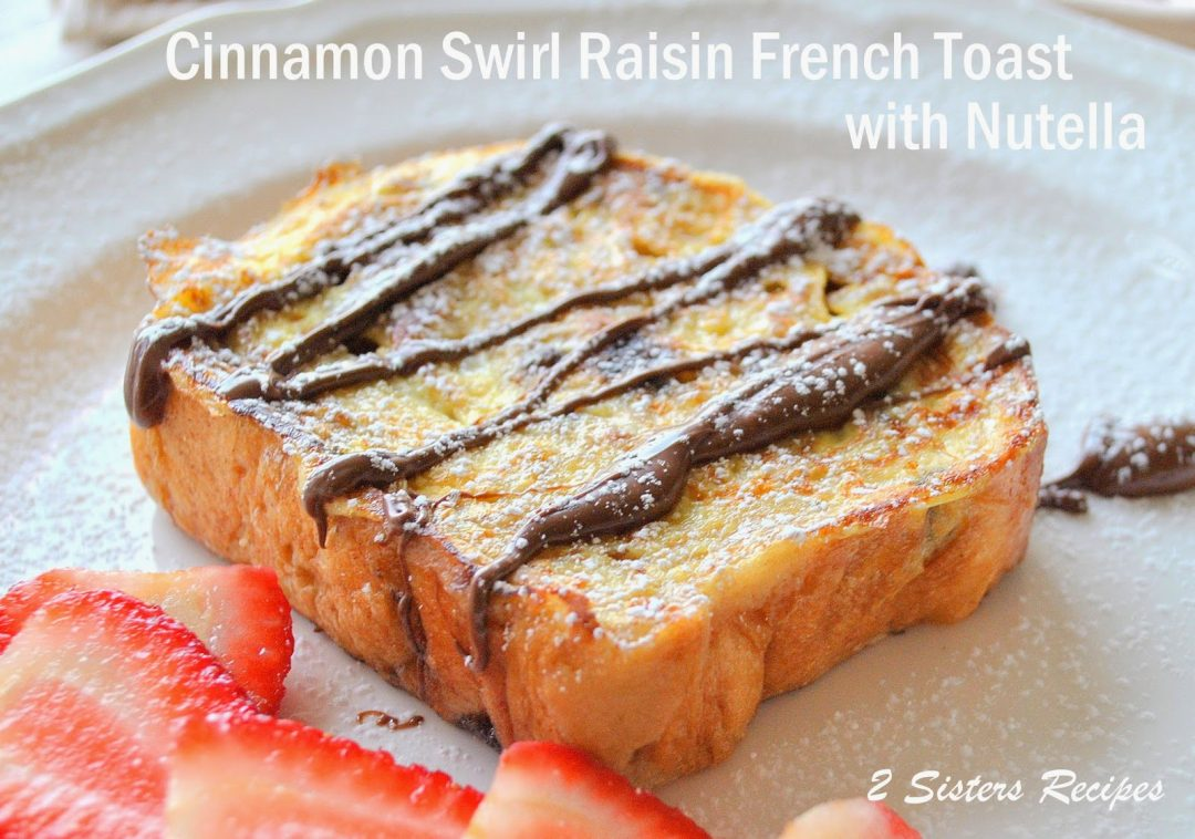 Cinnamon Swirl Raisin French Toast with Nutella by 2sistersrecipes.com